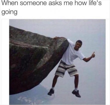 How's life?